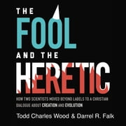 The Fool and the Heretic - How Two Scientists Moved beyond Labels to a Christian Dialogue about Creation and Evolution audiobook by Todd Charles Wood, Darrel R. Falk