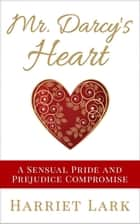 Mr. Darcy's Heart - A Sensual Pride and Prejudice Compromise ebook by Harriet Lark