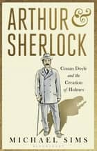 Arthur & Sherlock - Conan Doyle and the Creation of Holmes ebook by Michael Sims