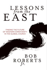 Lessons from the East - Finding the Future of Western Christianity in the Global Church ebook by Bob Roberts Jr.