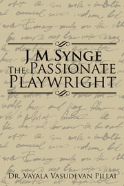 J M Synge The Passionate Playwright ebook by Dr. Vayala Vasudevan Pillai