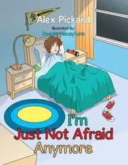 I'm Just Not Afraid Anymore ebook by Alex Pickard, Dwight Nacaytuna