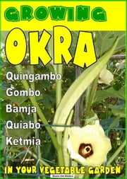 Growing Okra in your vegetable garden - Also called Gombo, Bamja, Quiabo, Ketmia, Quingambo ebook by Bruno Del Medico, Illustratrice Elisabetta Del Medico, Elisabetta Del Medico