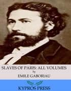 Slaves of Paris: All Volumes ebook by Emile Gaboriau
