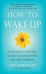 How to Wake Up - A Buddhist-Inspired Guide to Navigating Joy and Sorrow ebook by Toni Bernhard