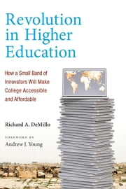 Revolution in Higher Education - How a Small Band of Innovators Will Make College Accessible and Affordable ebook by Richard A. DeMillo,Andrew J. Young