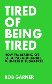 Tired of Being Tired: How I'm Beating CFS ebook by Rob Garner