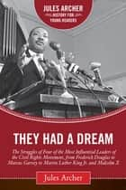 They Had a Dream - The Struggles of Four of the Most Influential Leaders of the Civil Rights Movement, from Frederick Douglass to Marcus Garvey to Martin Luther King Jr. and Malcolm X ebook by Jules Archer
