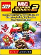 Lego Marvel Super Heroes 2, Cheats, Walkthrough, Deluxe Edition, DLC, Characters, Switch, PS4, Xbox One, Game Guide Unofficial ebook by Josh Abbott