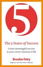 The 5 States of Success - Create meaningful success in your career, business & life ebook by Brendan Foley