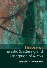 Theory of Inelastic Scattering and Absorption of X-rays ebook by Professor Michel van Veenendaal