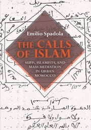 The Calls of Islam - Sufis, Islamists, and Mass Mediation in Urban Morocco ebook by Emilio Spadola