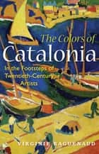 The Colors of Catalonia - In the Footsteps of Twentieth-Century Artists eBook by Virginie Raguenaud
