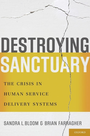 Destroying Sanctuary - The Crisis in Human Service Delivery Systems ebook by Sandra L. Bloom,Brian Farragher
