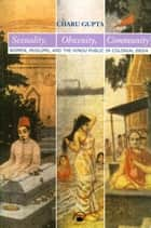 Sexuality, Obscenity, Community - Women, Muslims, and the Hindu Public in Colonial India ebook by Charu Gupta