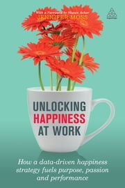 Unlocking Happiness at Work - How a Data-driven Happiness Strategy Fuels Purpose, Passion and Performance ebook by Jennifer Moss