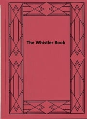 The Whistler Book - A Monograph of the Life and Position in Art of James McNeill Whistler, Together with a Careful Study of His More ebook by Sadakichi Hartmann