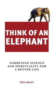 Think of an Elephant - Combining Science and Spirituality for a Better Life ebook by Paul Bailey