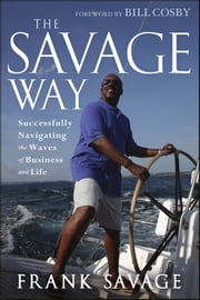 The Savage Way - Successfully Navigating the Waves of Business and Life ebook by Frank Savage,Bill Cosby