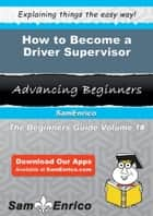 How to Become a Driver Supervisor - How to Become a Driver Supervisor ebook by Modesto Fish