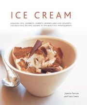 Ice Cream: Amazing Ices, Sherbets, Sorbets, Bombes and Iced Desserts: 150 Delicious Recipes Shown in 200 Beautiful Photographs ebook by Joanna Farrow, Sara Lewis