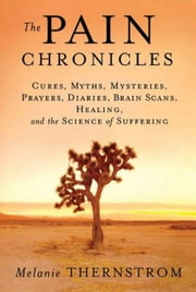 The Pain Chronicles - Cures, Myths, Mysteries, Prayers, Diaries, Brain Scans, Healing, and the Science of Suffering ebook by Melanie Thernstrom