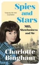 Spies and Stars - MI5, Showbusiness and Me ebook by Charlotte Bingham