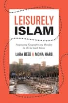 Leisurely Islam - Negotiating Geography and Morality in Shi'ite South Beirut ebook by Lara Deeb, Mona Harb