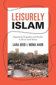 Leisurely Islam - Negotiating Geography and Morality in Shi'ite South Beirut ebook by Lara Deeb,Mona Harb