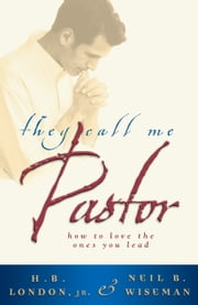 They Call Me Pastor - How to Love the Ones You Lead ebook by H. B. Jr. London,Neil B. Wiseman