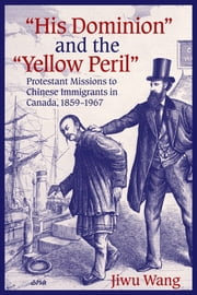 """His Dominion"" and the ""Yellow Peril"" - Protestant Missions to Chinese Immigrants in Canada, 1859-1967 ebook by Jiwu Wang"