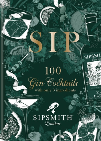 Sipsmith: Sip - 100 gin cocktails with only three ingredients ebook by Sipsmith
