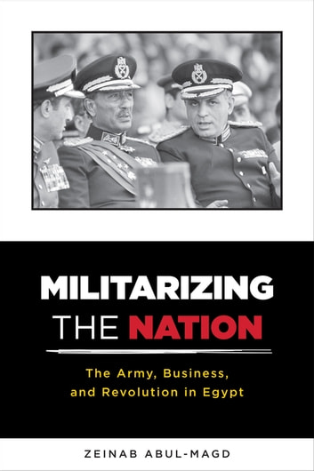 Militarizing the Nation - The Army, Business, and Revolution in Egypt eBook by Zeinab Abul-Magd