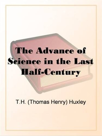 The Advance Of Science In The Last Half-Century ebook by T.H. (Thomas Henry) Huxley