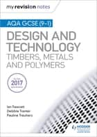 My Revision Notes: AQA GCSE (9-1) Design and Technology: Timbers, Metals and Polymers ebook by Ian Fawcett, Debbie Tranter, Pauline Treuherz