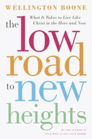 The Low Road to New Heights - What it Takes to Live Like Christ in the Here and Now ebook by Wellington Boone