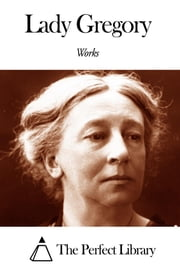 Works of Augusta Lady Gregory ebook by Augusta Lady Gregory