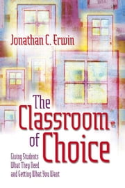 The Classroom of Choice: Giving Students What They Need and Getting What You Want ebook by Erwin, Jonathan C.