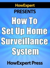 How To Set Up a Home Surveillance System: Your Step-By-Step Guide To Creating a Free Home Surveillance System ebook by HowExpert Press