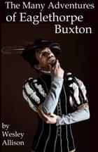 The Many Adventures of Eaglethorpe Buxton ebook by Wesley Allison