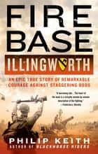 Fire Base Illingworth: An Epic True Story of Remarkable Courage Against Staggering Odds ebook by Philip Keith