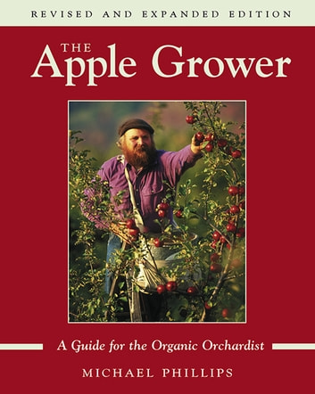 The Apple Grower - Guide for the Organic Orchardist, 2nd Edition ebook by Michael Phillips