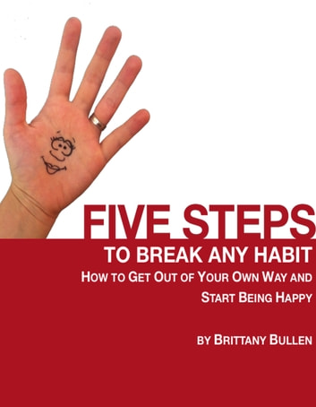 Five Steps to Break Any Habit: How to Get Out Of Your Own Way and Start Being Happy ebook by Brittany Bullen