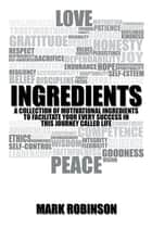 Ingredients - A Collection of Motivational Ingredients to Facilitate Your Every Success in This Journey Called Life ebook by Mark Robinson