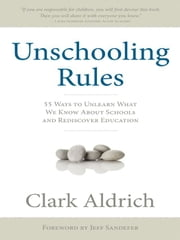 Unschooling Rules: 55 Ways to Unlearn What We Know About Schools and Rediscover Education ebook by Clark Aldrich