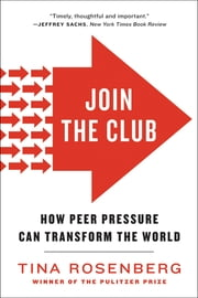 Join the Club: How Peer Pressure Can Transform the World ebook by Tina Rosenberg