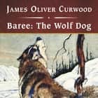 Baree: The Wolf Dog audiobook by James Oliver Curwood