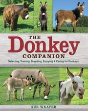 The Donkey Companion - Selecting, Training, Breeding, Enjoying & Caring for Donkeys ebook by Sue Weaver