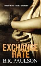 Exchange Rate - Worth of Souls, #2 ebook by B.R. Paulson