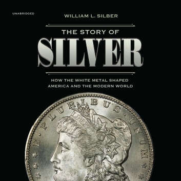 The Story of Silver - How the White Metal Shaped America and the Modern World audiobook by William L. Silber